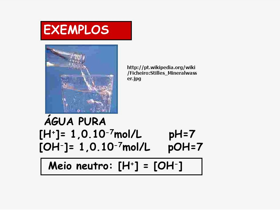 EXEMPLOS ÁGUA PURA [H+]= 1,0.10-7mol/L pH=7 [OH-]= 1,0.10-7mol/L pOH=7